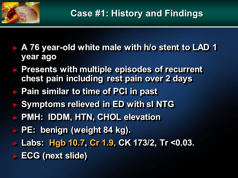 Case #1: History and Findings A 76 year-old white male with h/o stent to LAD 1 year ago A 76 year-old white male with h/o stent to LAD 1 year ago Pres