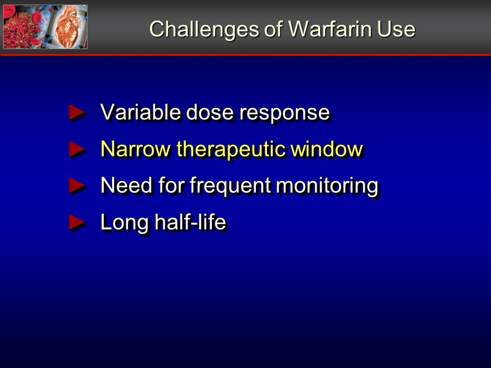 Challenges of Warfarin Use Variable dose response Variable dose response Narrow therapeutic window Narrow therapeutic window Need for frequent monitor