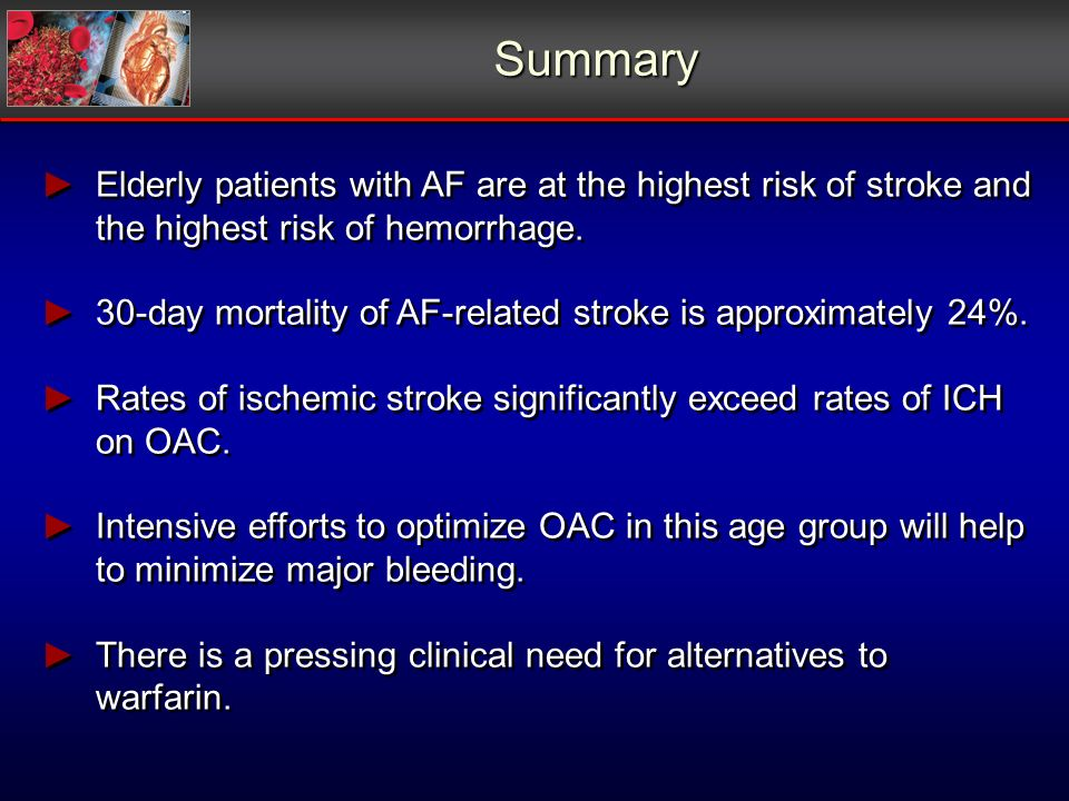 Summary Elderly patients with AF are at the highest risk of stroke and the highest risk of hemorrhage.