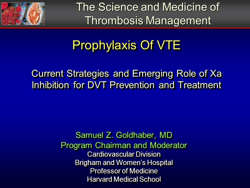 Prophylaxis Of VTE Current Strategies and Emerging Role of Xa Inhibition for DVT Prevention and Treatment The Science and Medicine of Thrombosis Management Samuel Z.