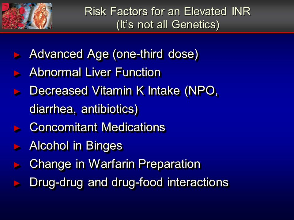 Risk Factors for an Elevated INR (Its not all Genetics) Advanced Age (one-third dose) Advanced Age (one-third dose) Abnormal Liver Function Abnormal Liver Function Decreased Vitamin K Intake (NPO, Decreased Vitamin K Intake (NPO, diarrhea, antibiotics) Concomitant Medications Concomitant Medications Alcohol in Binges Alcohol in Binges Change in Warfarin Preparation Change in Warfarin Preparation Drug-drug and drug-food interactions Drug-drug and drug-food interactions Advanced Age (one-third dose) Advanced Age (one-third dose) Abnormal Liver Function Abnormal Liver Function Decreased Vitamin K Intake (NPO, Decreased Vitamin K Intake (NPO, diarrhea, antibiotics) Concomitant Medications Concomitant Medications Alcohol in Binges Alcohol in Binges Change in Warfarin Preparation Change in Warfarin Preparation Drug-drug and drug-food interactions Drug-drug and drug-food interactions