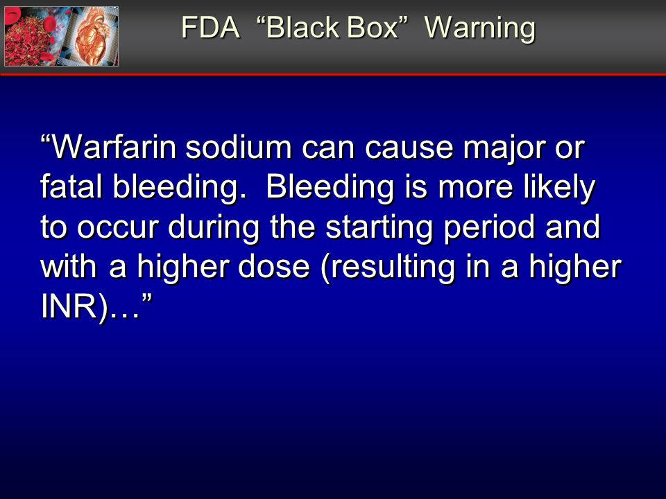FDA Black Box Warning Warfarin sodium can cause major or fatal bleeding. Bleeding is more likely to occur during the starting period and with a higher