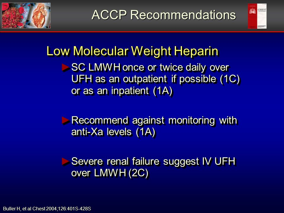 ACCP Recommendations Low Molecular Weight Heparin SC LMWH once or twice daily over UFH as an outpatient if possible (1C) or as an inpatient (1A) SC LMWH once or twice daily over UFH as an outpatient if possible (1C) or as an inpatient (1A) Recommend against monitoring with anti-Xa levels (1A) Recommend against monitoring with anti-Xa levels (1A) Severe renal failure suggest IV UFH over LMWH (2C) Severe renal failure suggest IV UFH over LMWH (2C) Low Molecular Weight Heparin SC LMWH once or twice daily over UFH as an outpatient if possible (1C) or as an inpatient (1A) SC LMWH once or twice daily over UFH as an outpatient if possible (1C) or as an inpatient (1A) Recommend against monitoring with anti-Xa levels (1A) Recommend against monitoring with anti-Xa levels (1A) Severe renal failure suggest IV UFH over LMWH (2C) Severe renal failure suggest IV UFH over LMWH (2C) Buller H, et al Chest 2004;126:401S-428S