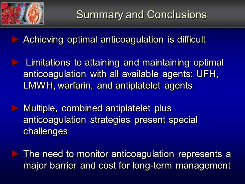Summary and Conclusions Achieving optimal anticoagulation is difficult Achieving optimal anticoagulation is difficult Limitations to attaining and maintaining optimal anticoagulation with all available agents: UFH, LMWH, warfarin, and antiplatelet agents Limitations to attaining and maintaining optimal anticoagulation with all available agents: UFH, LMWH, warfarin, and antiplatelet agents Multiple, combined antiplatelet plus anticoagulation strategies present special challenges Multiple, combined antiplatelet plus anticoagulation strategies present special challenges The need to monitor anticoagulation represents a major barrier and cost for long-term management The need to monitor anticoagulation represents a major barrier and cost for long-term management Achieving optimal anticoagulation is difficult Achieving optimal anticoagulation is difficult Limitations to attaining and maintaining optimal anticoagulation with all available agents: UFH, LMWH, warfarin, and antiplatelet agents Limitations to attaining and maintaining optimal anticoagulation with all available agents: UFH, LMWH, warfarin, and antiplatelet agents Multiple, combined antiplatelet plus anticoagulation strategies present special challenges Multiple, combined antiplatelet plus anticoagulation strategies present special challenges The need to monitor anticoagulation represents a major barrier and cost for long-term management The need to monitor anticoagulation represents a major barrier and cost for long-term management