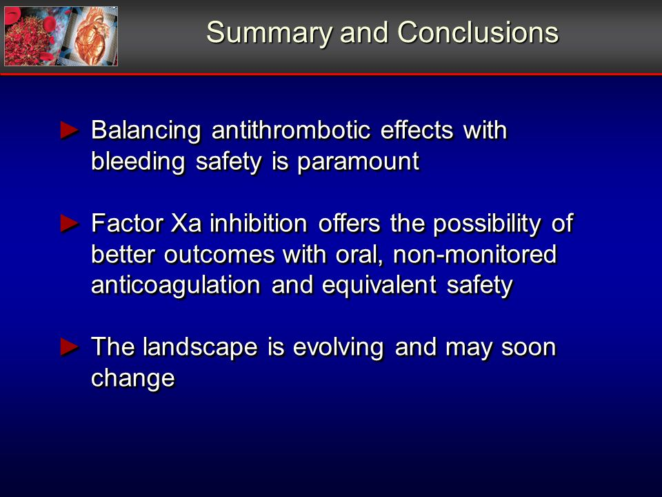 Summary and Conclusions Balancing antithrombotic effects with bleeding safety is paramount Balancing antithrombotic effects with bleeding safety is pa