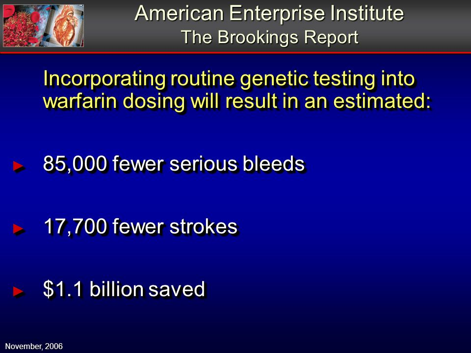 Incorporating routine genetic testing into warfarin dosing will result in an estimated: 85,000 fewer serious bleeds 85,000 fewer serious bleeds 17,700 fewer strokes 17,700 fewer strokes $1.1 billion saved $1.1 billion saved Incorporating routine genetic testing into warfarin dosing will result in an estimated: 85,000 fewer serious bleeds 85,000 fewer serious bleeds 17,700 fewer strokes 17,700 fewer strokes $1.1 billion saved $1.1 billion saved American Enterprise Institute The Brookings Report November, 2006
