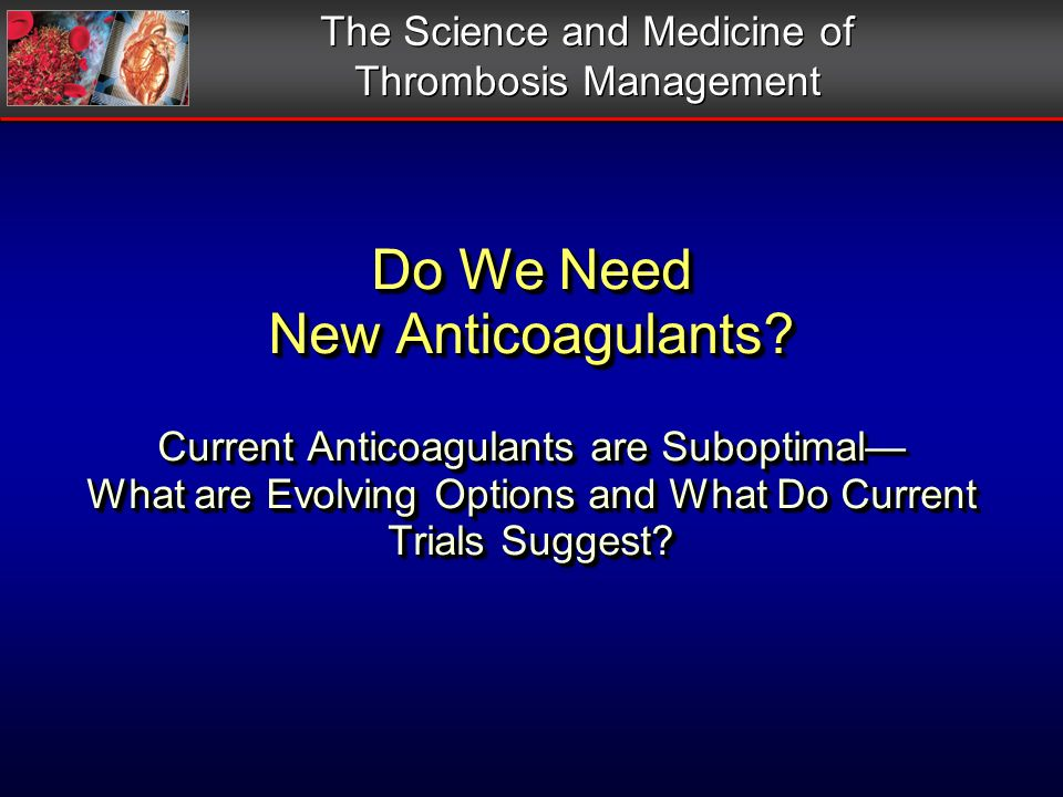 Do We Need New Anticoagulants? Current Anticoagulants are Suboptimal What are Evolving Options and What Do Current Trials Suggest? The Science and Med