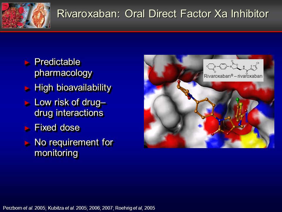 Rivaroxaban: Oral Direct Factor Xa Inhibitor Predictable pharmacology Predictable pharmacology High bioavailability High bioavailability Low risk of d
