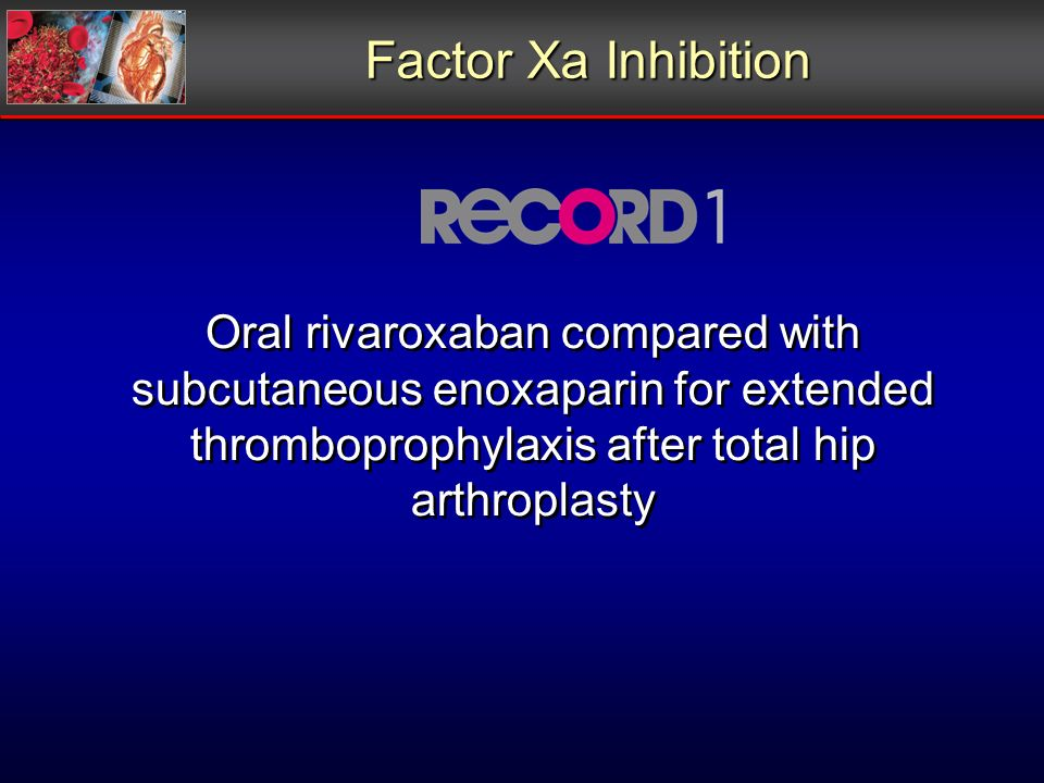 Oral rivaroxaban compared with subcutaneous enoxaparin for extended thromboprophylaxis after total hip arthroplasty Factor Xa Inhibition