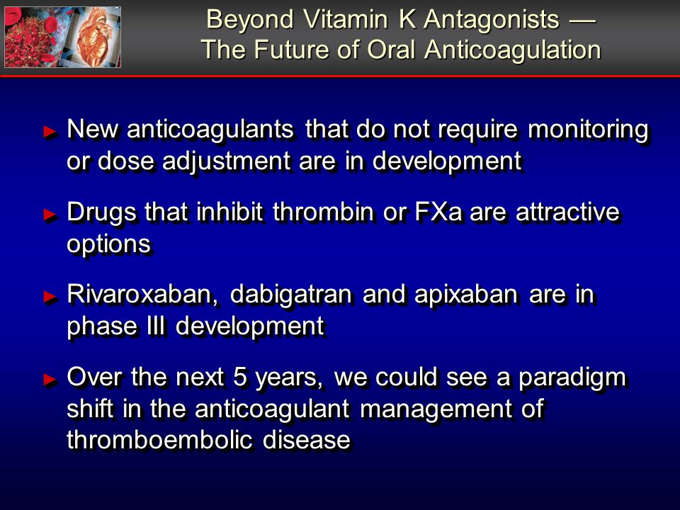 Beyond Vitamin K Antagonists The Future of Oral Anticoagulation New anticoagulants that do not require monitoring or dose adjustment are in development New anticoagulants that do not require monitoring or dose adjustment are in development Drugs that inhibit thrombin or FXa are attractive options Drugs that inhibit thrombin or FXa are attractive options Rivaroxaban, dabigatran and apixaban are in phase III development Rivaroxaban, dabigatran and apixaban are in phase III development Over the next 5 years, we could see a paradigm shift in the anticoagulant management of thromboembolic disease Over the next 5 years, we could see a paradigm shift in the anticoagulant management of thromboembolic disease New anticoagulants that do not require monitoring or dose adjustment are in development New anticoagulants that do not require monitoring or dose adjustment are in development Drugs that inhibit thrombin or FXa are attractive options Drugs that inhibit thrombin or FXa are attractive options Rivaroxaban, dabigatran and apixaban are in phase III development Rivaroxaban, dabigatran and apixaban are in phase III development Over the next 5 years, we could see a paradigm shift in the anticoagulant management of thromboembolic disease Over the next 5 years, we could see a paradigm shift in the anticoagulant management of thromboembolic disease