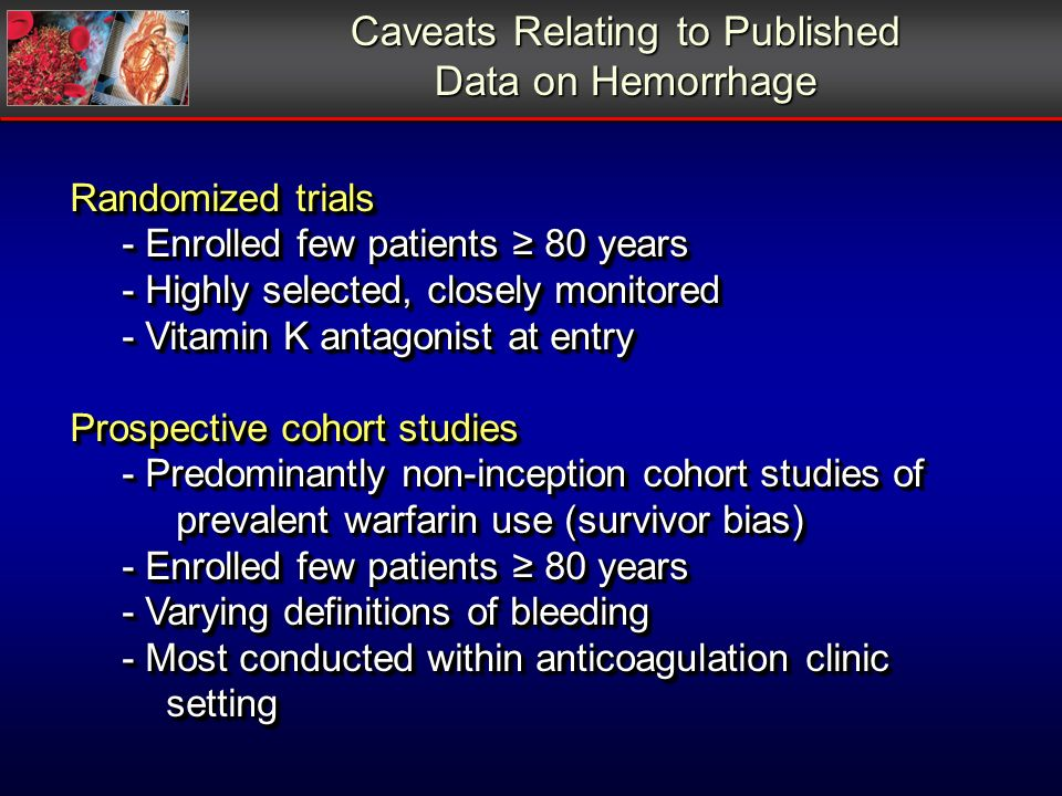 Caveats Relating to Published Data on Hemorrhage Randomized trials - Enrolled few patients 80 years - Highly selected, closely monitored - Vitamin K a