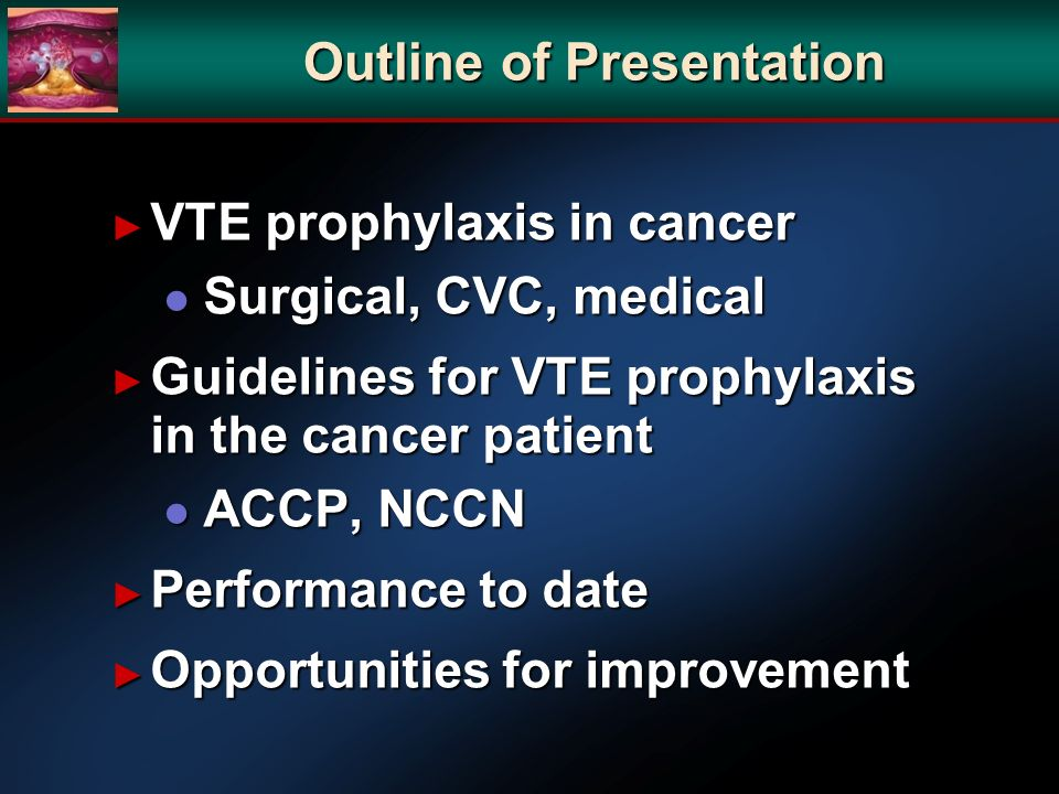 Outline of Presentation VTE prophylaxis in cancer VTE prophylaxis in cancer l Surgical, CVC, medical Guidelines for VTE prophylaxis in the cancer patient Guidelines for VTE prophylaxis in the cancer patient l ACCP, NCCN Performance to date Performance to date Opportunities for improvement Opportunities for improvement