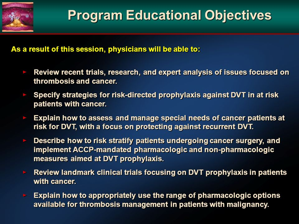Program Educational Objectives As a result of this session, physicians will be able to: Review recent trials, research, and expert analysis of issues focused on thrombosis and cancer.