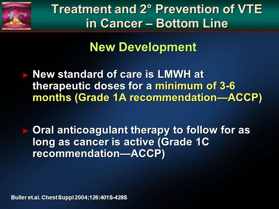 Treatment and 2° Prevention of VTE in Cancer – Bottom Line New standard of care is LMWH at therapeutic doses for a minimum of 3-6 months (Grade 1A recommendationACCP) New standard of care is LMWH at therapeutic doses for a minimum of 3-6 months (Grade 1A recommendationACCP) Oral anticoagulant therapy to follow for as long as cancer is active (Grade 1C recommendationACCP) Oral anticoagulant therapy to follow for as long as cancer is active (Grade 1C recommendationACCP) Buller et.al.