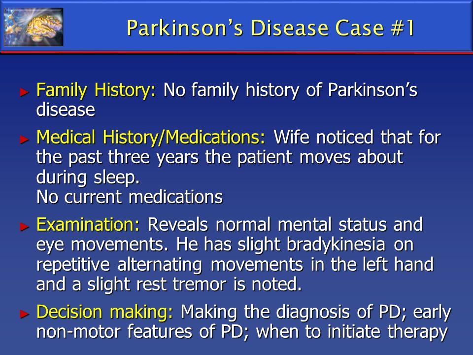 Family History: No family history of Parkinsons disease Family History: No family history of Parkinsons disease Medical History/Medications: Wife noti