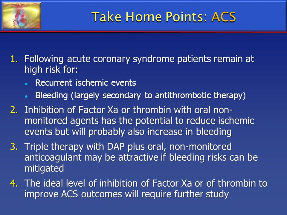1.Following acute coronary syndrome patients remain at high risk for: Recurrent ischemic events Recurrent ischemic events Bleeding (largely secondary