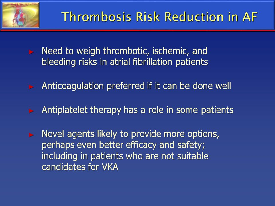 Thrombosis Risk Reduction in AF Need to weigh thrombotic, ischemic, and bleeding risks in atrial fibrillation patients Need to weigh thrombotic, ische