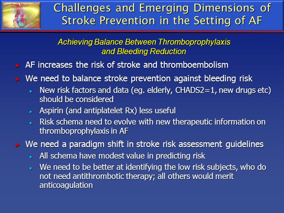 Challenges and Emerging Dimensions of Stroke Prevention in the Setting of AF AF increases the risk of stroke and thromboembolism AF increases the risk