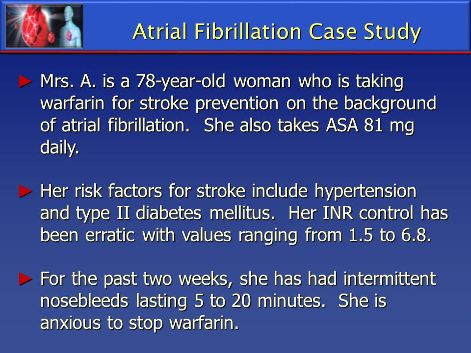 Mrs. A. is a 78-year-old woman who is taking warfarin for stroke prevention on the background of atrial fibrillation. She also takes ASA 81 mg daily.