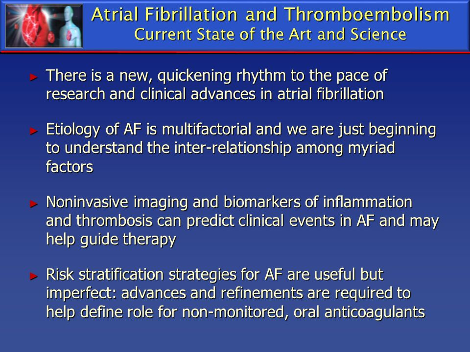 Atrial Fibrillation and Thromboembolism Current State of the Art and Science There is a new, quickening rhythm to the pace of research and clinical ad