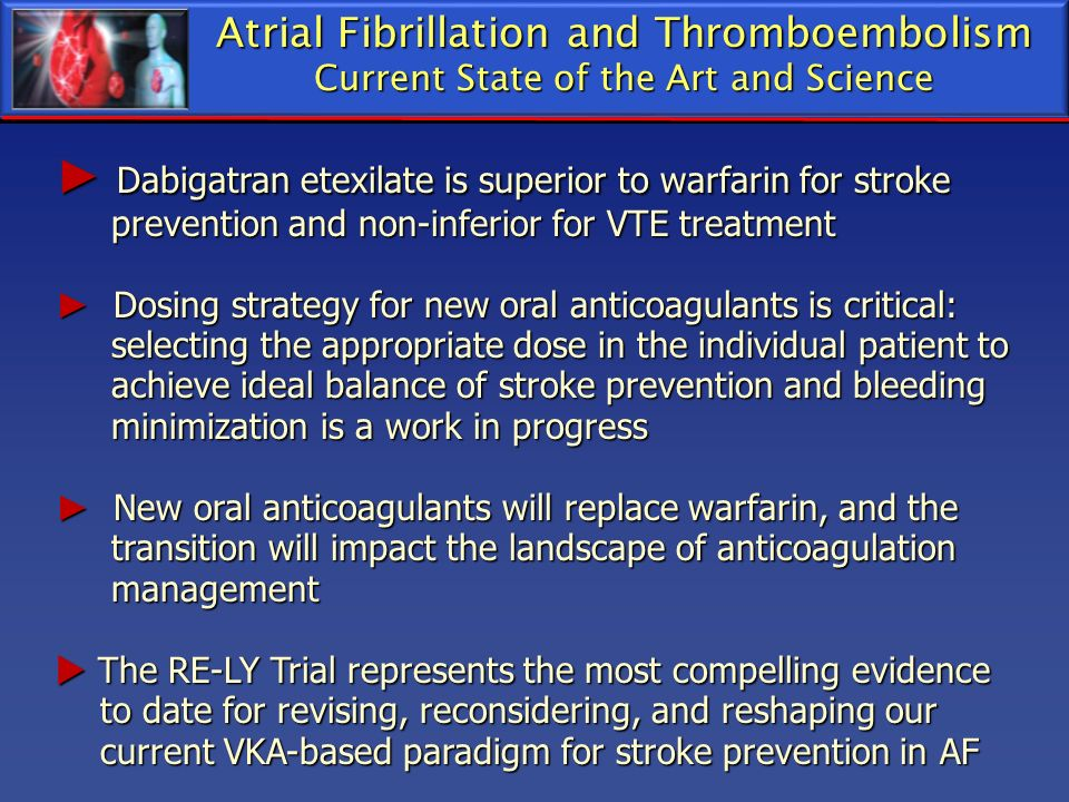 Atrial Fibrillation and Thromboembolism Current State of the Art and Science Dabigatran etexilate is superior to warfarin for stroke Dabigatran etexil