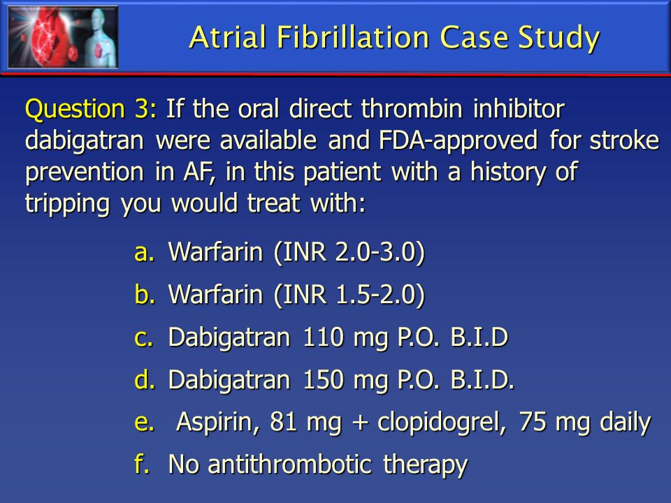 Question 3: If the oral direct thrombin inhibitor dabigatran were available and FDA-approved for stroke prevention in AF, in this patient with a histo