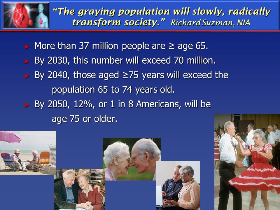 The graying population will slowly, radically transform society. Richard Suzman, NIA The graying population will slowly, radically transform society.