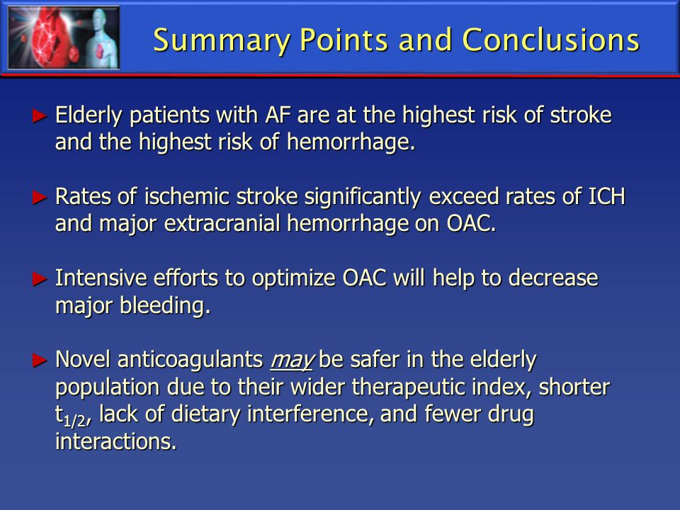 Summary Points and Conclusions Elderly patients with AF are at the highest risk of stroke and the highest risk of hemorrhage. Elderly patients with AF