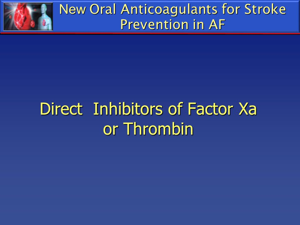 New Oral Anticoagulants for Stroke Prevention in AF Direct Inhibitors of Factor Xa or Thrombin