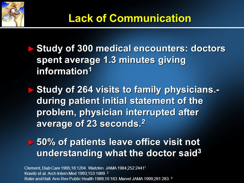 Lack of Communication Study of 300 medical encounters: doctors spent average 1.3 minutes giving information 1 Study of 300 medical encounters: doctors