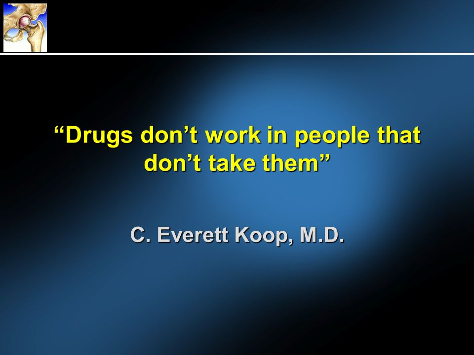 Drugs dont work in people that dont take them C. Everett Koop, M.D.