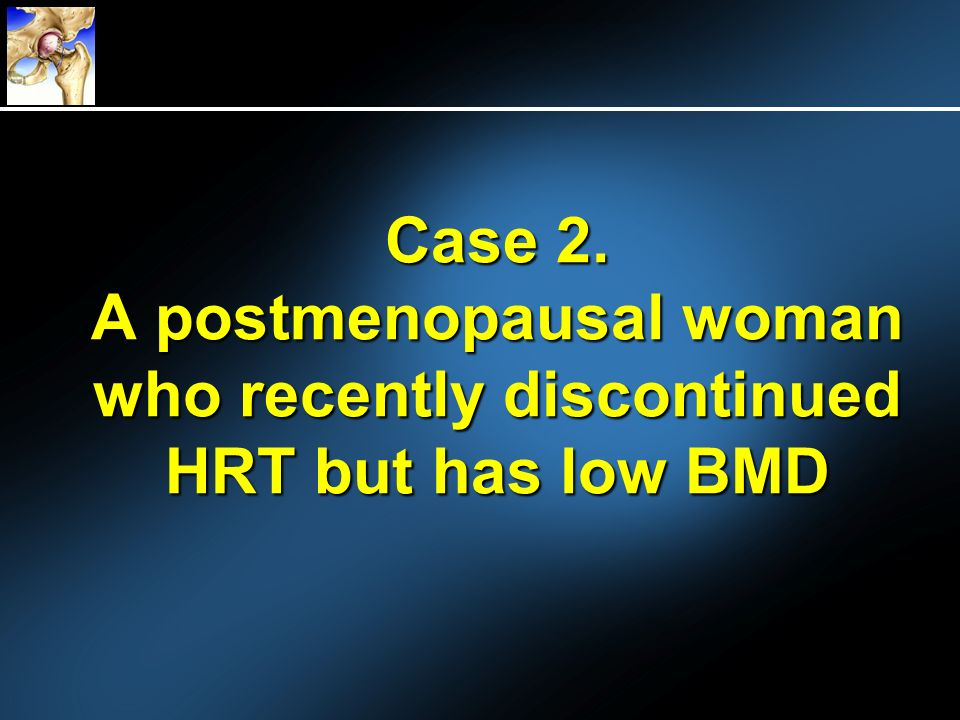 Case 2. A postmenopausal woman who recently discontinued HRT but has low BMD