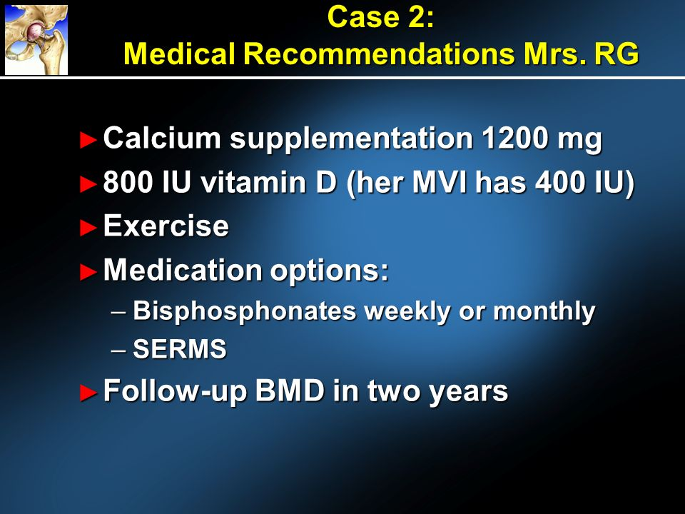 Case 2: Medical Recommendations Mrs. RG Calcium supplementation 1200 mg Calcium supplementation 1200 mg 800 IU vitamin D (her MVI has 400 IU) 800 IU v