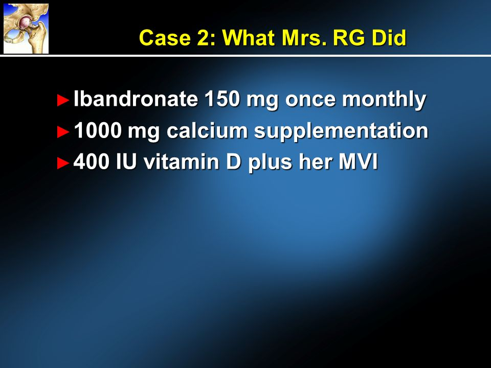 Case 2: What Mrs. RG Did Ibandronate 150 mg once monthly Ibandronate 150 mg once monthly 1000 mg calcium supplementation 1000 mg calcium supplementati