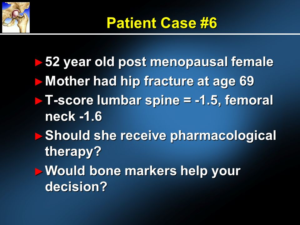 52 year old post menopausal female 52 year old post menopausal female Mother had hip fracture at age 69 Mother had hip fracture at age 69 T-score lumb