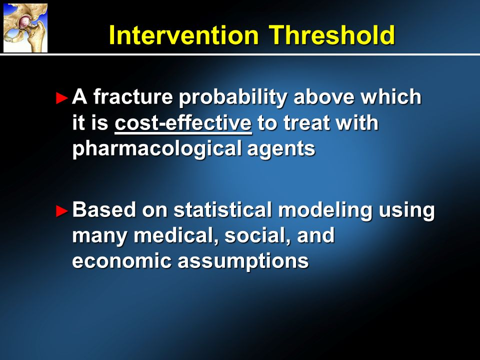 Intervention Threshold A fracture probability above which it is cost-effective to treat with pharmacological agents A fracture probability above which