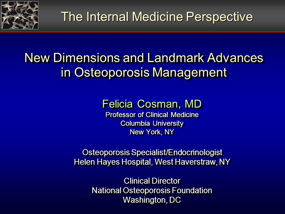 New Dimensions and Landmark Advances in Osteoporosis Management Felicia Cosman, MD Professor of Clinical Medicine Columbia University New York, NY Osteoporosis Specialist/Endocrinologist Helen Hayes Hospital, West Haverstraw, NY Clinical Director National Osteoporosis Foundation Washington, DC The Internal Medicine Perspective