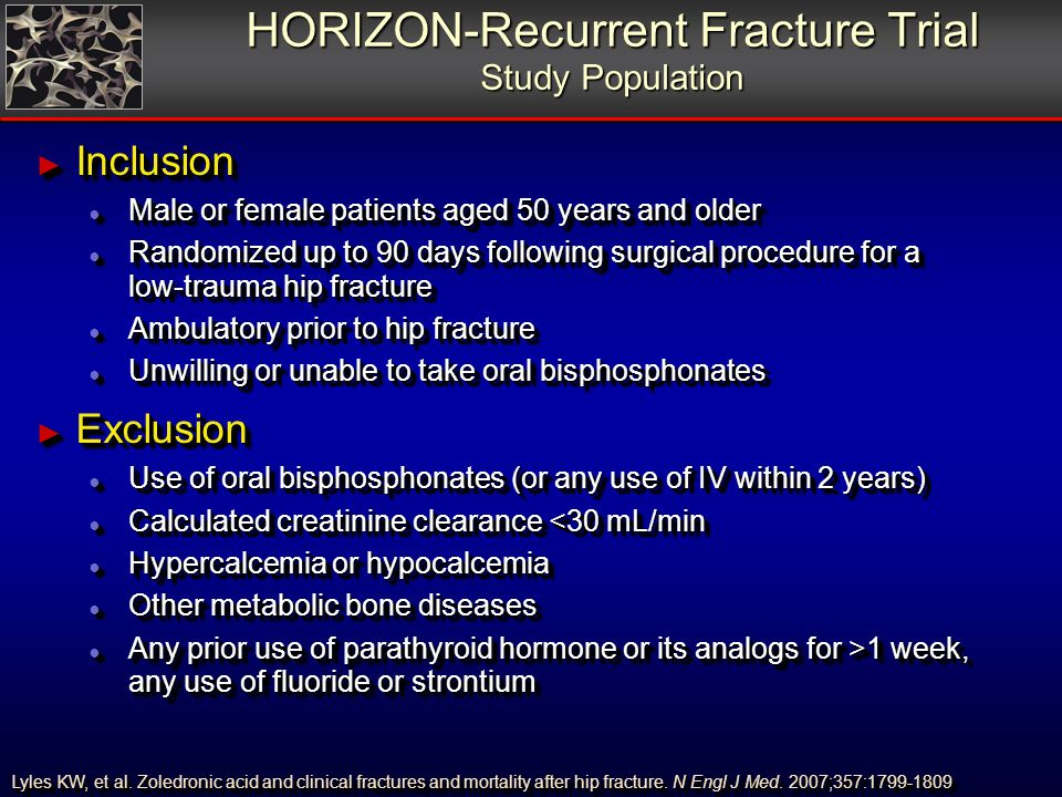 HORIZON-Recurrent Fracture Trial Study Population Inclusion Inclusion Male or female patients aged 50 years and older Male or female patients aged 50 years and older Randomized up to 90 days following surgical procedure for a low-trauma hip fracture Randomized up to 90 days following surgical procedure for a low-trauma hip fracture Ambulatory prior to hip fracture Ambulatory prior to hip fracture Unwilling or unable to take oral bisphosphonates Unwilling or unable to take oral bisphosphonates Exclusion Exclusion Use of oral bisphosphonates (or any use of IV within 2 years) Use of oral bisphosphonates (or any use of IV within 2 years) Calculated creatinine clearance <30 mL/min Calculated creatinine clearance <30 mL/min Hypercalcemia or hypocalcemia Hypercalcemia or hypocalcemia Other metabolic bone diseases Other metabolic bone diseases Any prior use of parathyroid hormone or its analogs for >1 week, any use of fluoride or strontium Any prior use of parathyroid hormone or its analogs for >1 week, any use of fluoride or strontium Lyles KW, et al.