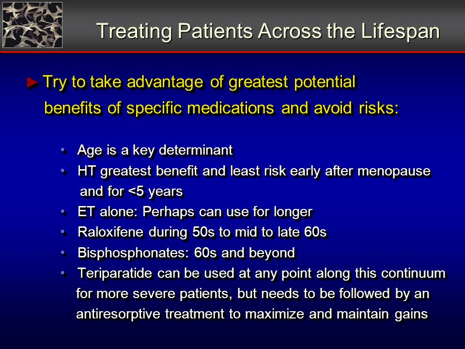 Treating Patients Across the Lifespan Try to take advantage of greatest potential Try to take advantage of greatest potential benefits of specific med