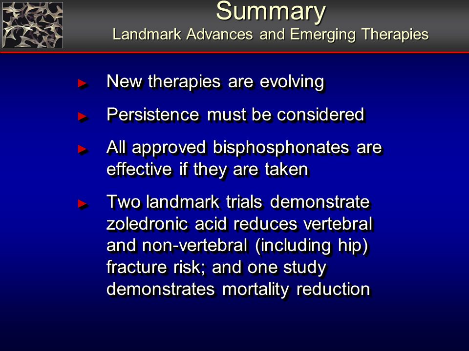 Summary Landmark Advances and Emerging Therapies New therapies are evolving New therapies are evolving Persistence must be considered Persistence must be considered All approved bisphosphonates are effective if they are taken All approved bisphosphonates are effective if they are taken Two landmark trials demonstrate zoledronic acid reduces vertebral and non-vertebral (including hip) fracture risk; and one study demonstrates mortality reduction Two landmark trials demonstrate zoledronic acid reduces vertebral and non-vertebral (including hip) fracture risk; and one study demonstrates mortality reduction
