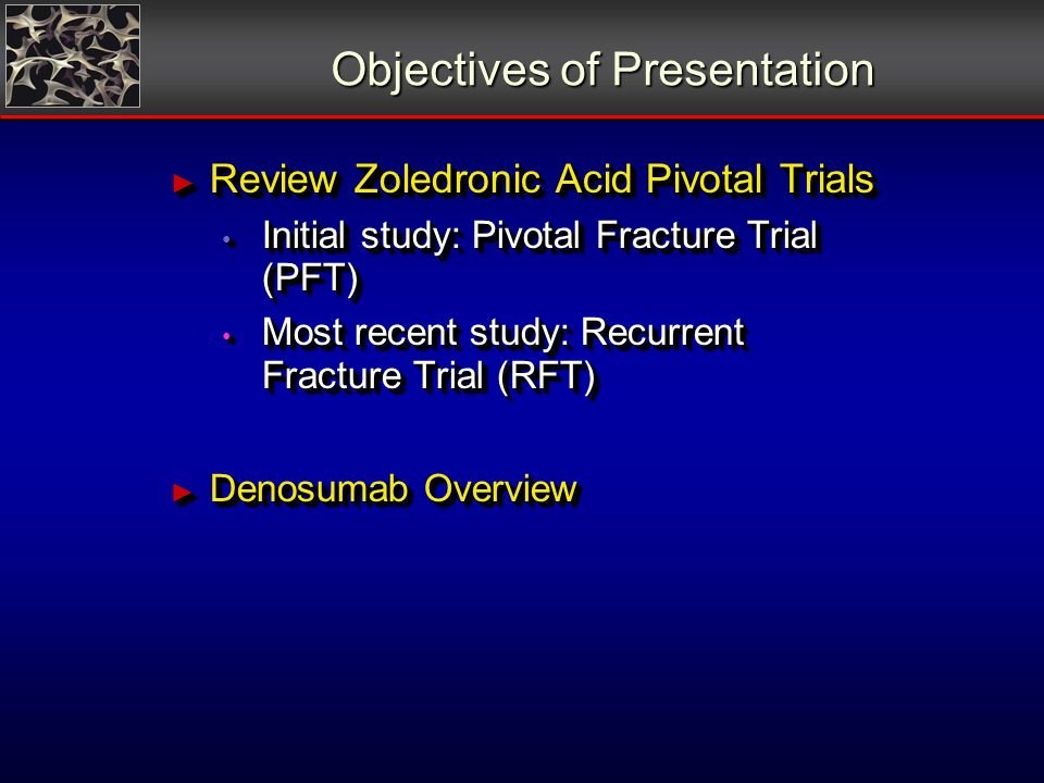 Objectives of Presentation Review Zoledronic Acid Pivotal Trials Review Zoledronic Acid Pivotal Trials Initial study: Pivotal Fracture Trial (PFT) Initial study: Pivotal Fracture Trial (PFT) Most recent study: Recurrent Fracture Trial (RFT) Most recent study: Recurrent Fracture Trial (RFT) Denosumab Overview Denosumab Overview