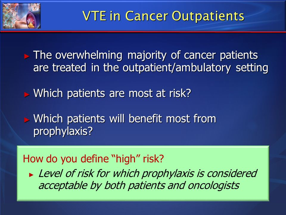 VTE in Cancer Outpatients The overwhelming majority of cancer patients are treated in the outpatient/ambulatory setting The overwhelming majority of c