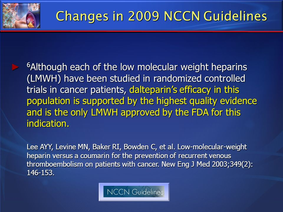 Changes in 2009 NCCN Guidelines 6 Although each of the low molecular weight heparins (LMWH) have been studied in randomized controlled trials in cance
