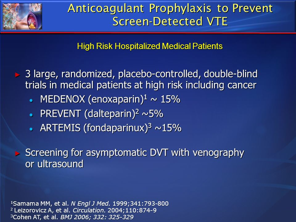 Anticoagulant Prophylaxis to Prevent Screen-Detected VTE 3 large, randomized, placebo-controlled, double-blind trials in medical patients at high risk