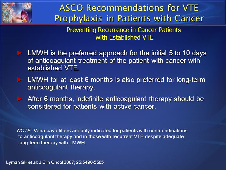 ASCO Recommendations for VTE Prophylaxis in Patients with Cancer Lyman GH et al: J Clin Oncol 2007; 25:5490-5505 LMWH is the preferred approach for th
