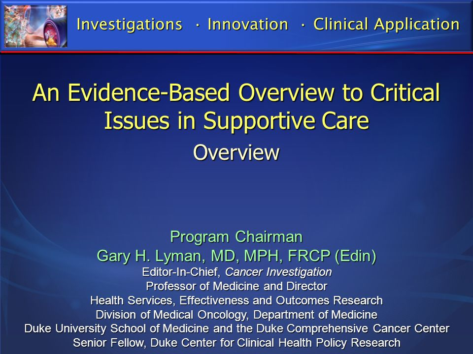 An Evidence-Based Overview to Critical Issues in Supportive Care Overview Program Chairman Gary H. Lyman, MD, MPH, FRCP (Edin) Editor-In-Chief, Cancer