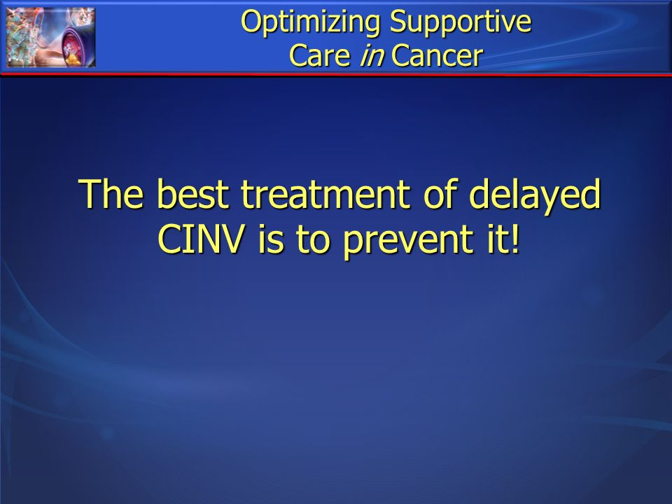 Optimizing Supportive Care in Cancer The best treatment of delayed CINV is to prevent it!
