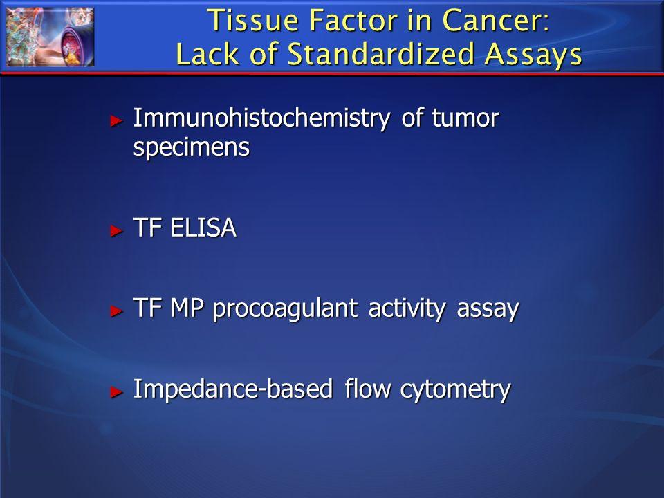 Tissue Factor in Cancer: Lack of Standardized Assays Immunohistochemistry of tumor specimens Immunohistochemistry of tumor specimens TF ELISA TF ELISA