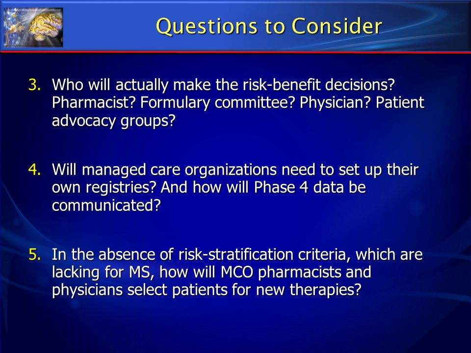 Questions to Consider 3.Who will actually make the risk-benefit decisions? Pharmacist? Formulary committee? Physician? Patient advocacy groups? 4.Will