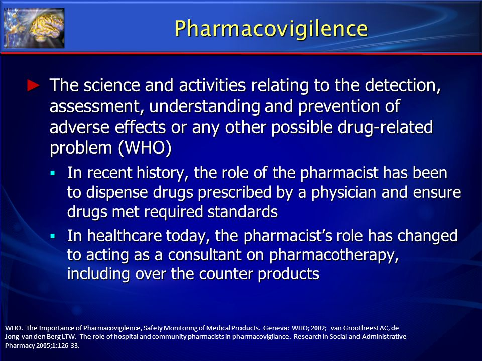 Pharmacovigilence The science and activities relating to the detection, assessment, understanding and prevention of adverse effects or any other possi